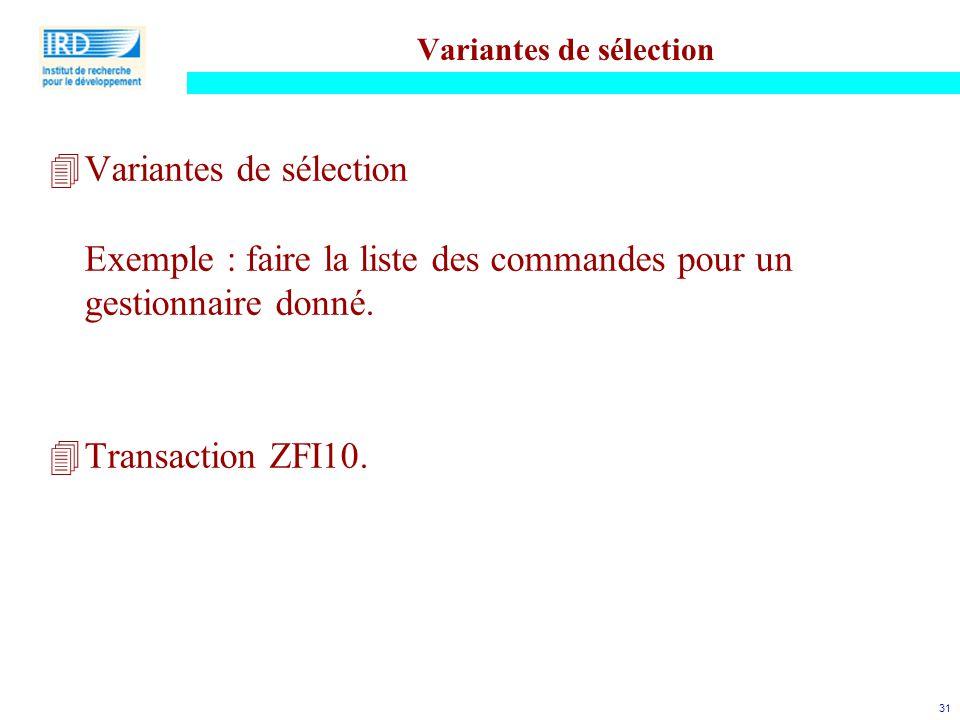 31 Variantes de sélection 4Variantes de sélection Exemple : faire la liste des commandes pour un gestionnaire donné. 4Transaction ZFI10.