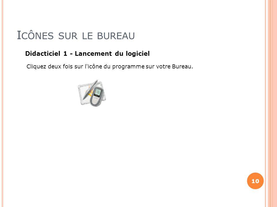 I CÔNES SUR LE BUREAU Didacticiel 1 - Lancement du logiciel Cliquez deux fois sur l'icône du programme sur votre Bureau. 10