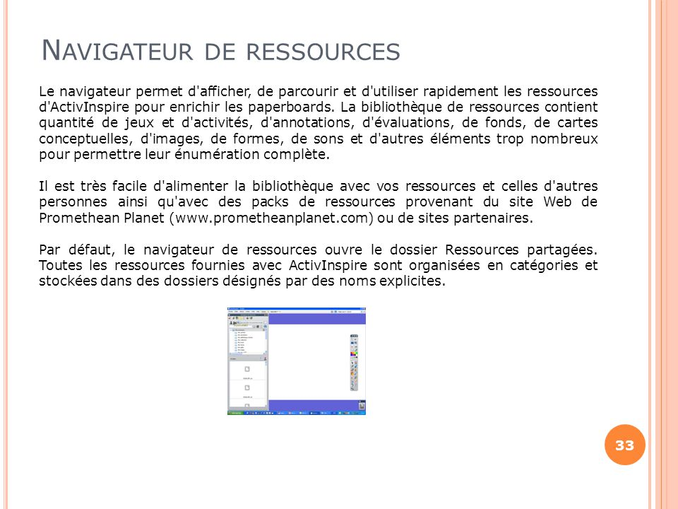 N AVIGATEUR DE RESSOURCES 33 Le navigateur permet d'afficher, de parcourir et d'utiliser rapidement les ressources d'ActivInspire pour enrichir les pa