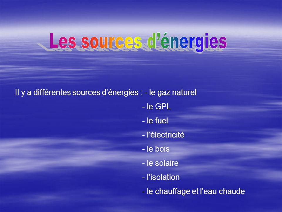 Il y a différentes sources d'énergies : - le gaz naturel - le GPL - le fuel - l'électricité - le bois - le solaire - l'isolation - le chauffage et l'e
