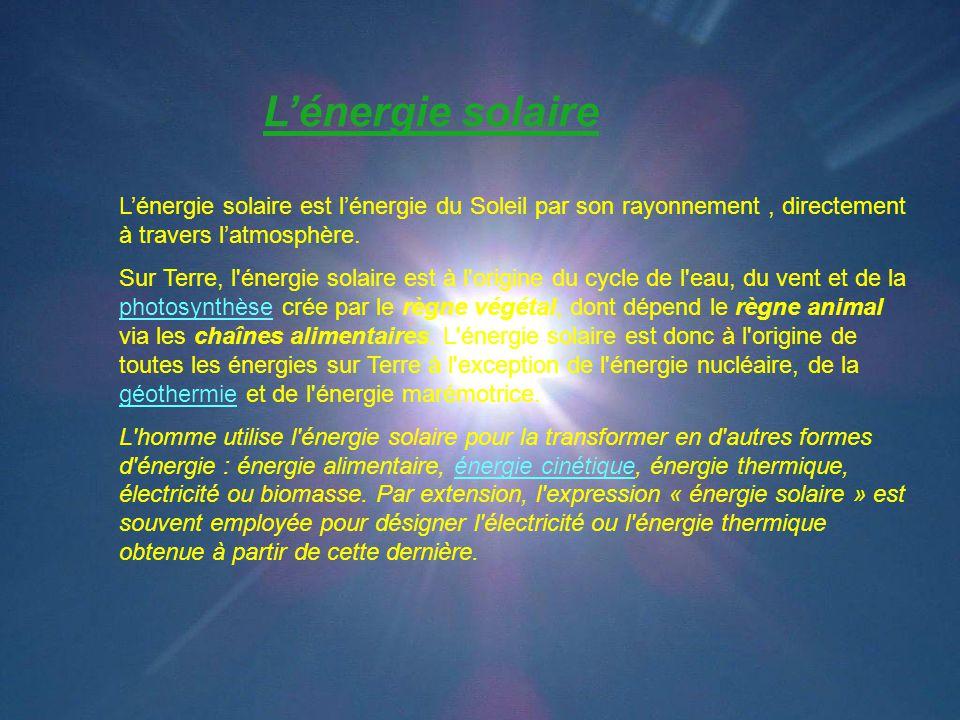 L'énergie solaire L'énergie solaire est l'énergie du Soleil par son rayonnement, directement à travers l'atmosphère. Sur Terre, l'énergie solaire est
