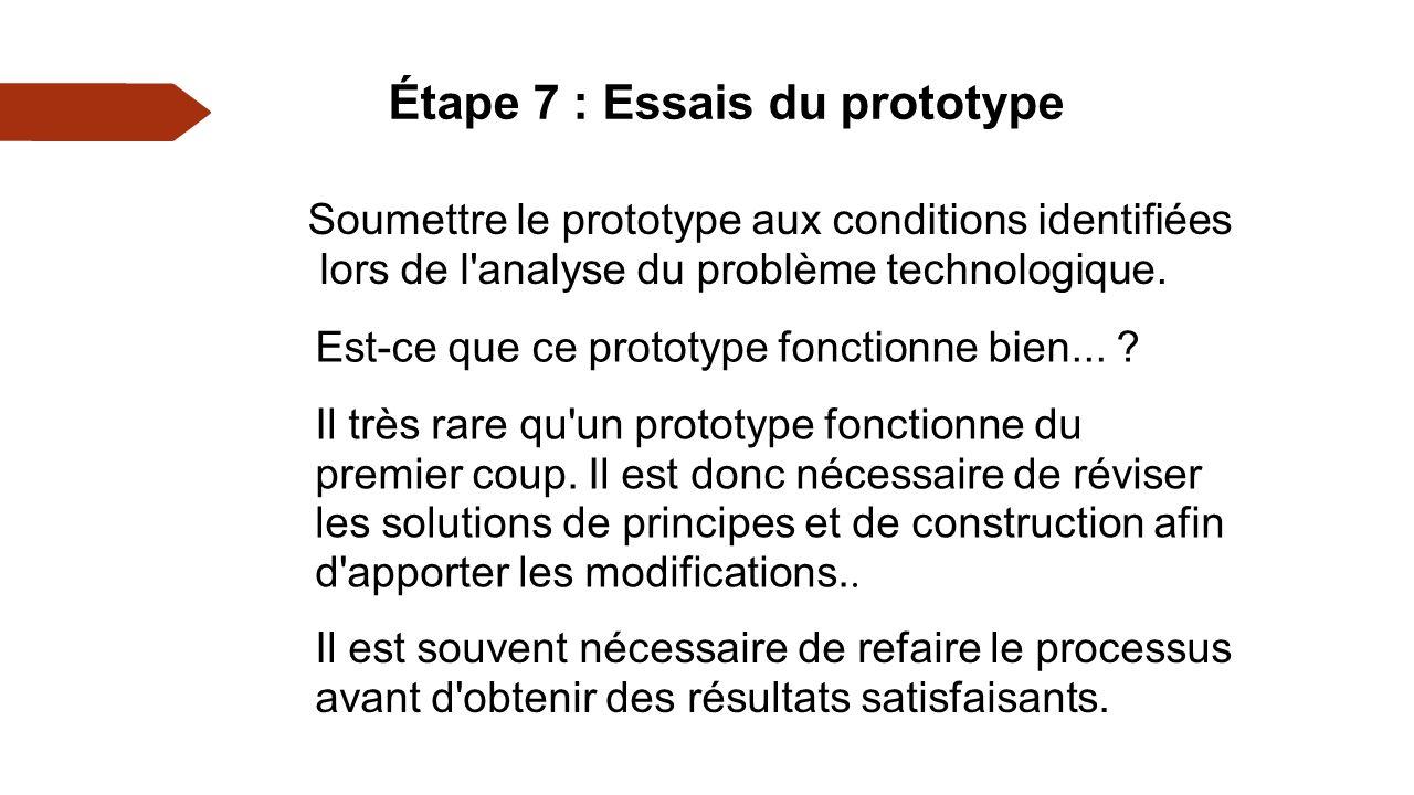 Étape 7 : Essais du prototype Soumettre le prototype aux conditions identifiées lors de l analyse du problème technologique.