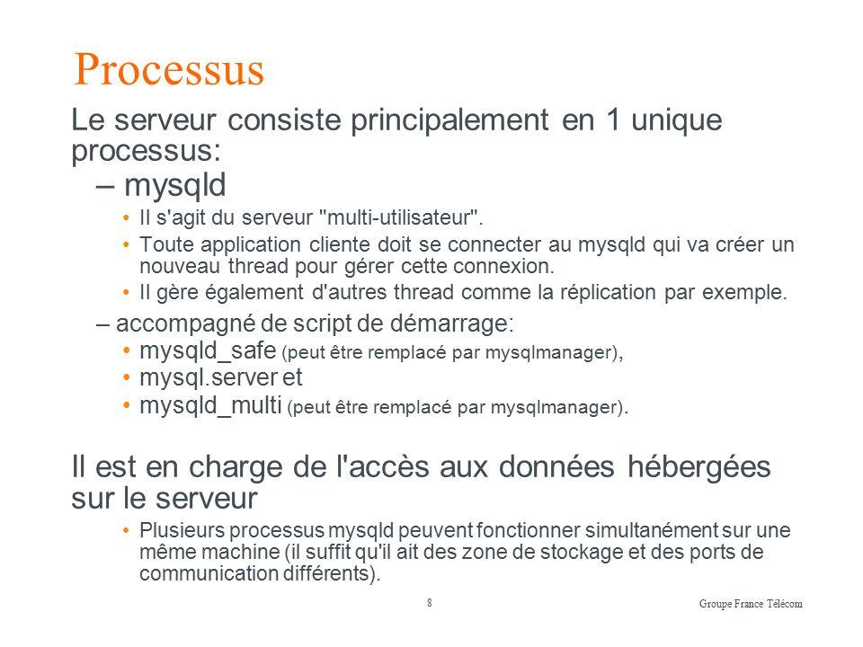 8 Groupe France Télécom Processus Le serveur consiste principalement en 1 unique processus: – mysqld Il s agit du serveur multi-utilisateur .