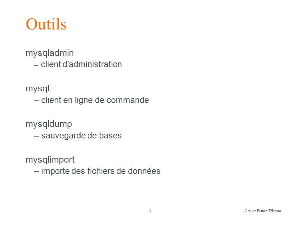 9 Groupe France Télécom Outils mysqladmin – client d administration mysql – client en ligne de commande mysqldump – sauvegarde de bases mysqlimport – importe des fichiers de données