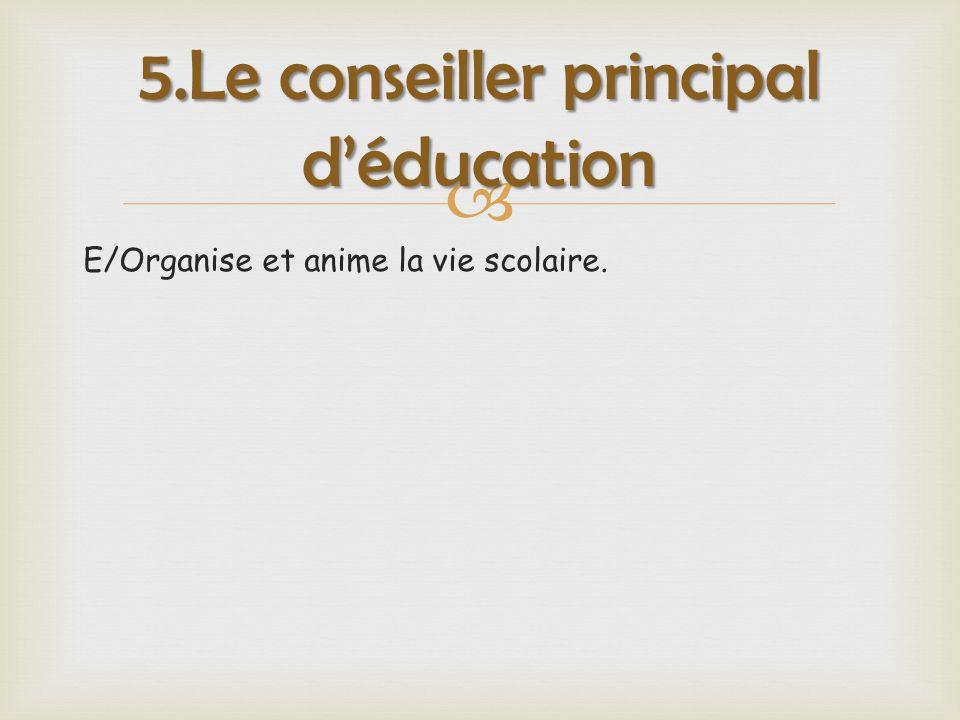  E/Organise et anime la vie scolaire. 5.Le conseiller principal d'éducation
