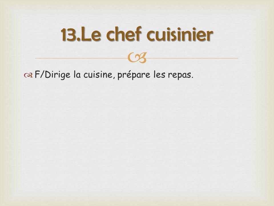   F/Dirige la cuisine, prépare les repas. 13.Le chef cuisinier