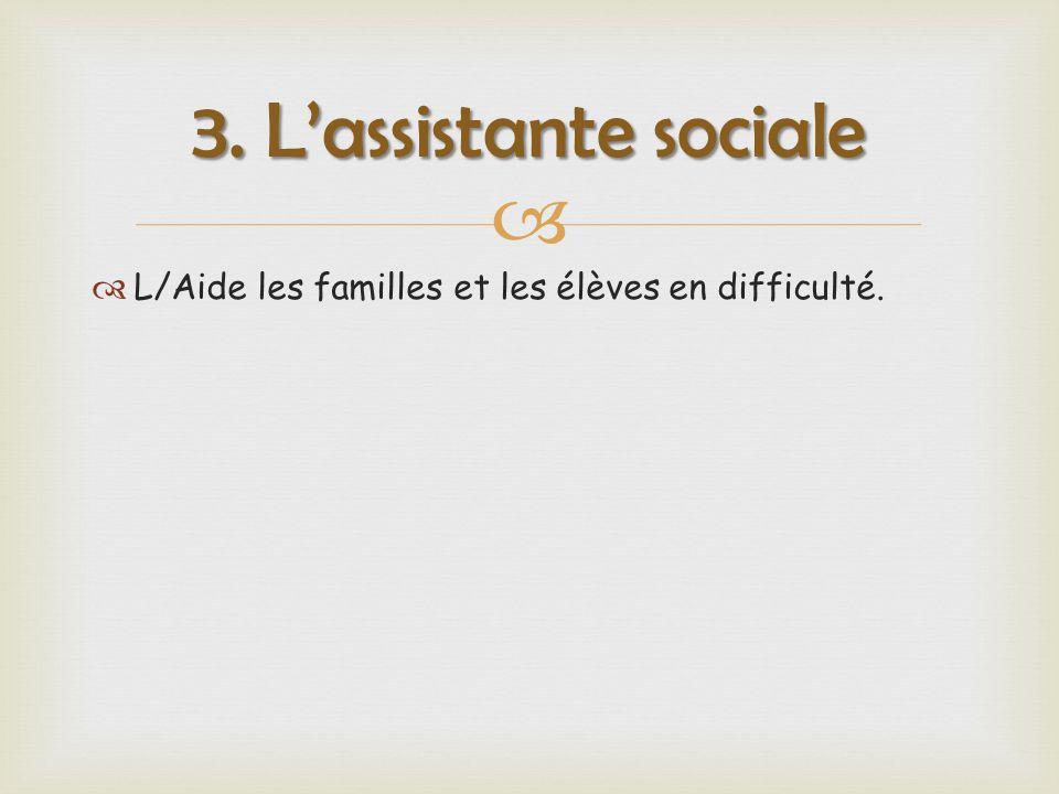   L/Aide les familles et les élèves en difficulté. 3. L'assistante sociale