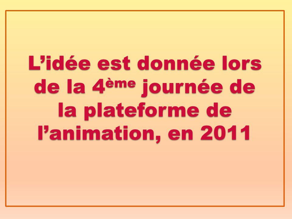 L'idée est donnée lors de la 4 ème journée de la plateforme de l'animation, en 2011