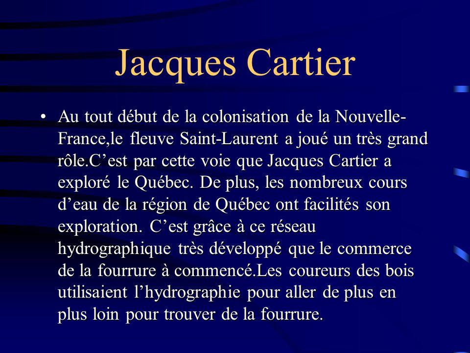 Jacques Cartier Au tout début de la colonisation de la Nouvelle- France,le fleuve Saint-Laurent a joué un très grand rôle.C'est par cette voie que Jacques Cartier a exploré le Québec.