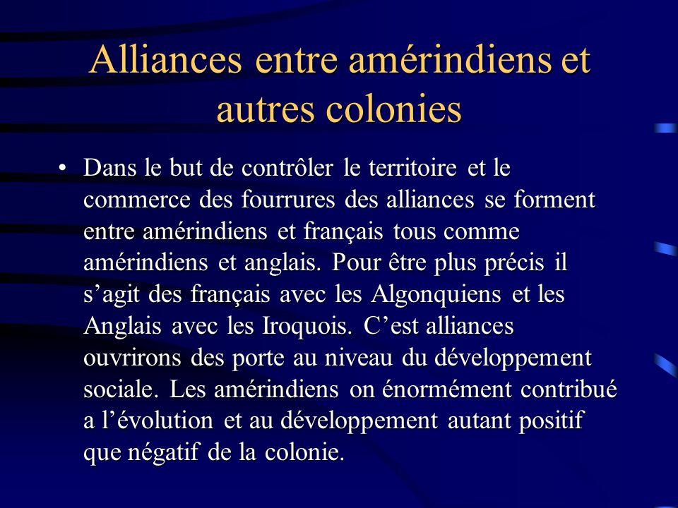 Alliances entre amérindiens et autres colonies Dans le but de contrôler le territoire et le commerce des fourrures des alliances se forment entre amérindiens et français tous comme amérindiens et anglais.