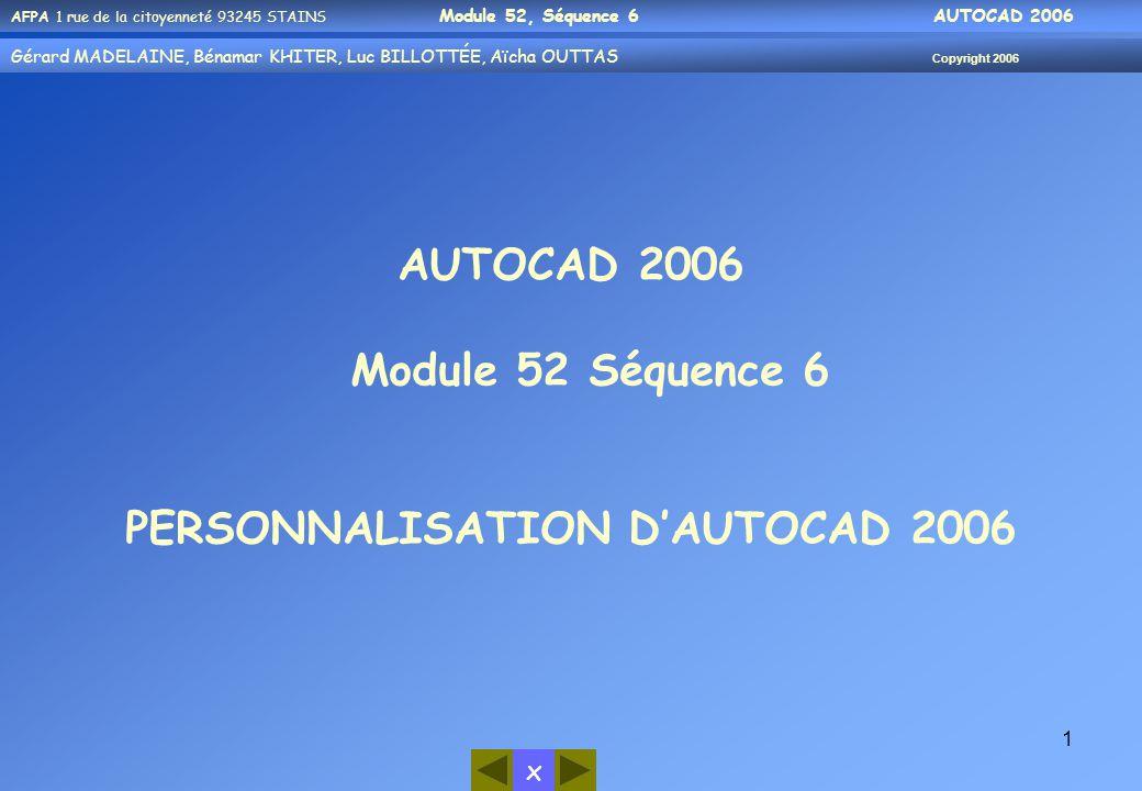 x AFPA 1 rue de la citoyenneté 93245 STAINS Module 52, Séquence 6 AUTOCAD 2006 Gérard MADELAINE, Bénamar KHITER, Luc BILLOTTÉE, Aïcha OUTTAS Copyright 2006 1 AUTOCAD 2006 Module 52 Séquence 6 PERSONNALISATION D'AUTOCAD 2006