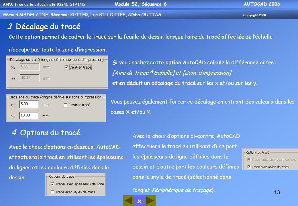 x AFPA 1 rue de la citoyenneté 93245 STAINS Module 52, Séquence 6 AUTOCAD 2006 Gérard MADELAINE, Bénamar KHITER, Luc BILLOTTÉE, Aïcha OUTTAS Copyright 2006 13 3 Décalage du tracé Cette option permet de cadrer le tracé sur la feuille de dessin lorsque l'aire de tracé affectée de l'échelle n'occupe pas toute la zone d'impression.