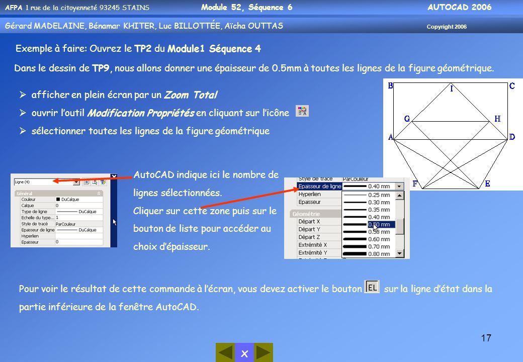 x AFPA 1 rue de la citoyenneté 93245 STAINS Module 52, Séquence 6 AUTOCAD 2006 Gérard MADELAINE, Bénamar KHITER, Luc BILLOTTÉE, Aïcha OUTTAS Copyright 2006 17 Exemple à faire: Ouvrez le TP2 du Module1 Séquence 4 Dans le dessin de TP9, nous allons donner une épaisseur de 0.5mm à toutes les lignes de la figure géométrique.