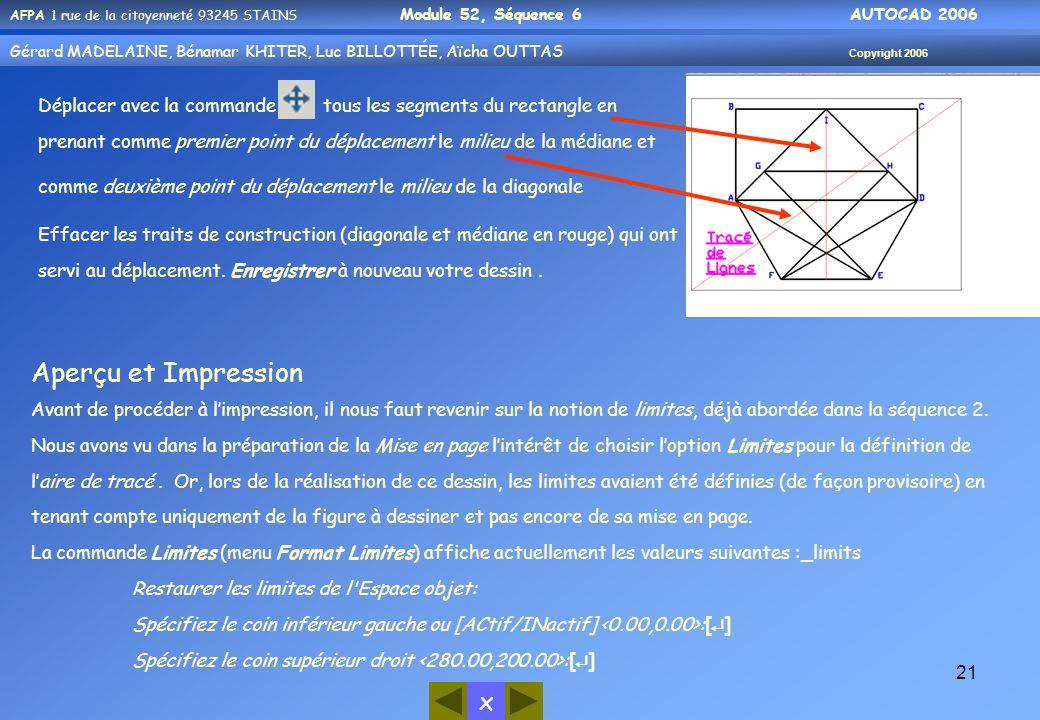 x AFPA 1 rue de la citoyenneté 93245 STAINS Module 52, Séquence 6 AUTOCAD 2006 Gérard MADELAINE, Bénamar KHITER, Luc BILLOTTÉE, Aïcha OUTTAS Copyright 2006 21 Déplacer avec la commande tous les segments du rectangle en prenant comme premier point du déplacement le milieu de la médiane et comme deuxième point du déplacement le milieu de la diagonale Effacer les traits de construction (diagonale et médiane en rouge) qui ont servi au déplacement.