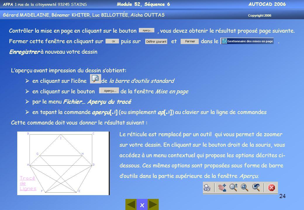 x AFPA 1 rue de la citoyenneté 93245 STAINS Module 52, Séquence 6 AUTOCAD 2006 Gérard MADELAINE, Bénamar KHITER, Luc BILLOTTÉE, Aïcha OUTTAS Copyright 2006 24 L'aperçu avant impression du dessin s'obtient:  en cliquant sur l'icône de la barre d'outils standard  en cliquant sur le bouton de la fenêtre Mise en page  par le menu Fichier… Aperçu du tracé  en tapant la commande aperçu[  ] (ou simplement ap[  ]) au clavier sur la ligne de commandes Cette commande doit vous donner le résultat suivant : Le réticule est remplacé par un outil qui vous permet de zoomer sur votre dessin.