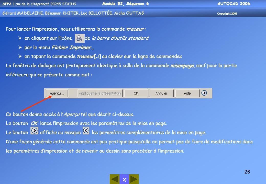 x AFPA 1 rue de la citoyenneté 93245 STAINS Module 52, Séquence 6 AUTOCAD 2006 Gérard MADELAINE, Bénamar KHITER, Luc BILLOTTÉE, Aïcha OUTTAS Copyright 2006 26 Pour lancer l'impression, nous utiliserons la commande traceur :  en cliquant sur l'icône de la barre d'outils standard  par le menu Fichier Imprimer…  en tapant la commande traceur[  ] au clavier sur la ligne de commandes La fenêtre de dialogue est pratiquement identique à celle de la commande misenpage, sauf pour la partie inférieure qui se présente comme suit : Ce bouton donne accès à l'Aperçu tel que décrit ci-dessus.