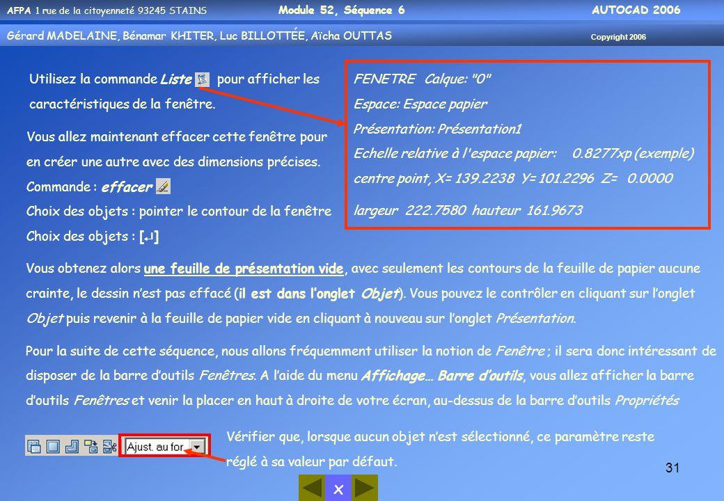x AFPA 1 rue de la citoyenneté 93245 STAINS Module 52, Séquence 6 AUTOCAD 2006 Gérard MADELAINE, Bénamar KHITER, Luc BILLOTTÉE, Aïcha OUTTAS Copyright 2006 31 Utilisez la commande Liste pour afficher les caractéristiques de la fenêtre.
