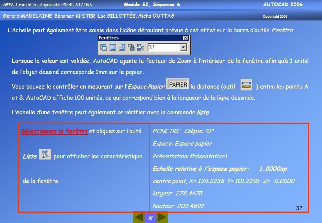 x AFPA 1 rue de la citoyenneté 93245 STAINS Module 52, Séquence 6 AUTOCAD 2006 Gérard MADELAINE, Bénamar KHITER, Luc BILLOTTÉE, Aïcha OUTTAS Copyright 2006 37 L'échelle peut également être saisie dans l'icône déroulant prévue à cet effet sur la barre d'outils Fenêtre Lorsque la valeur est validée, AutoCAD ajuste le facteur de Zoom à l'intérieur de la fenêtre afin qu'à 1 unité de l'objet dessiné corresponde 1mm sur le papier.