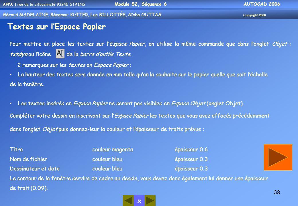 x AFPA 1 rue de la citoyenneté 93245 STAINS Module 52, Séquence 6 AUTOCAD 2006 Gérard MADELAINE, Bénamar KHITER, Luc BILLOTTÉE, Aïcha OUTTAS Copyright 2006 38 Textes sur l'Espace Papier Pour mettre en place les textes sur l'Espace Papier, on utilise la même commande que dans l'onglet Objet : txtdyn ou l'icône de la barre d'outils Texte.