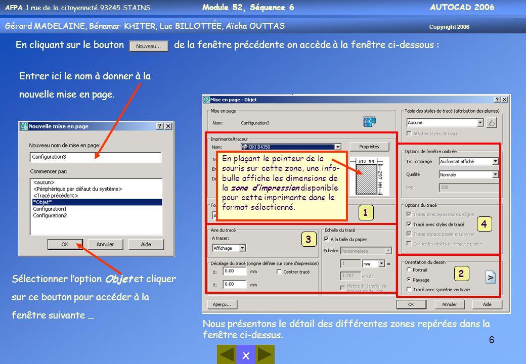 x AFPA 1 rue de la citoyenneté 93245 STAINS Module 52, Séquence 6 AUTOCAD 2006 Gérard MADELAINE, Bénamar KHITER, Luc BILLOTTÉE, Aïcha OUTTAS Copyright 2006 6 En cliquant sur le bouton de la fenêtre précédente on accède à la fenêtre ci-dessous : Entrer ici le nom à donner à la nouvelle mise en page.