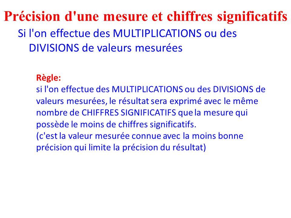 Si l'on effectue des MULTIPLICATIONS ou des DIVISIONS de valeurs mesurées Précision d'une mesure et chiffres significatifs Règle: si l'on effectue des
