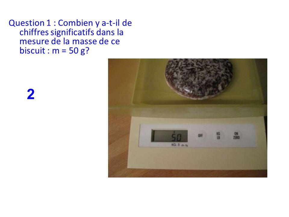 Question 1 : Combien y a-t-il de chiffres significatifs dans la mesure de la masse de ce biscuit : m = 50 g? 2