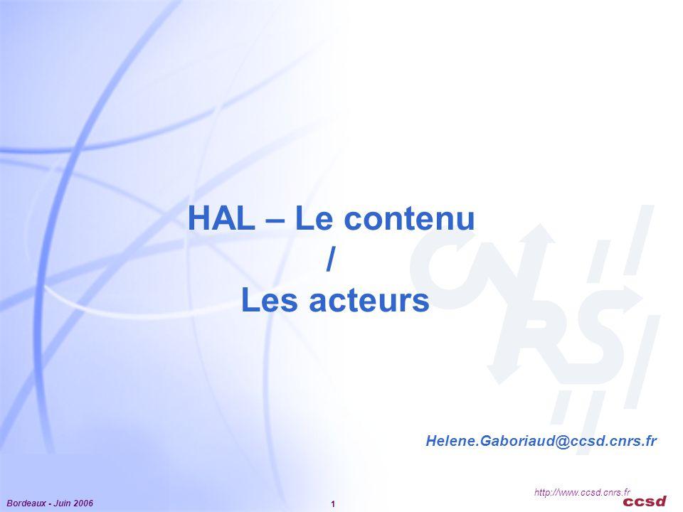 Bordeaux - Juin 2006 1 http://www.ccsd.cnrs.fr HAL – Le contenu / Les acteurs Helene.Gaboriaud@ccsd.cnrs.fr