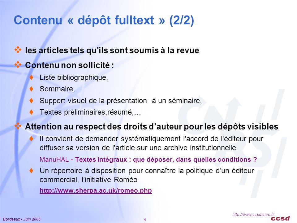 Bordeaux - Juin 2006 4 http://www.ccsd.cnrs.fr Contenu « dépôt fulltext » (2/2)  les articles tels qu ils sont soumis à la revue  Contenu non sollicité :  Liste bibliographique,  Sommaire,  Support visuel de la présentation à un séminaire,  Textes préliminaires,résumé,…  Attention au respect des droits d'auteur pour les dépôts visibles  Il convient de demander systématiquement l accord de l éditeur pour diffuser sa version de l article sur une archive institutionnelle ManuHAL - Textes intégraux : que déposer, dans quelles conditions .
