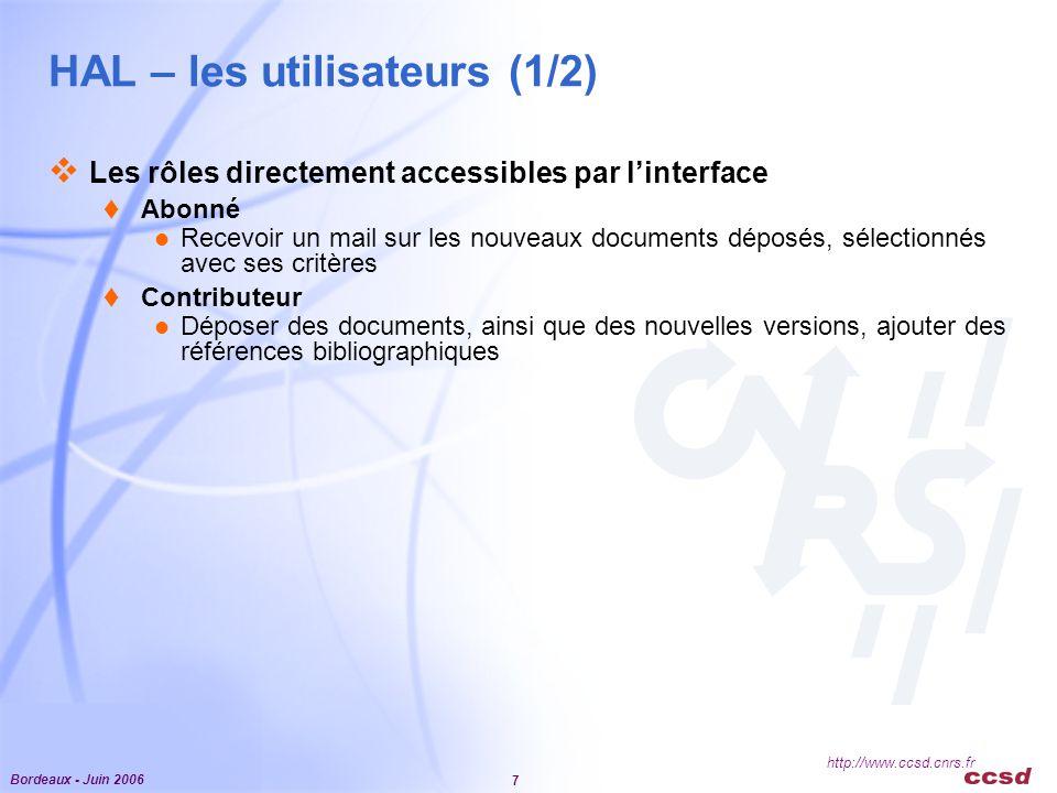 Bordeaux - Juin 2006 7 http://www.ccsd.cnrs.fr HAL – les utilisateurs (1/2)  Les rôles directement accessibles par l'interface  Abonné Recevoir un mail sur les nouveaux documents déposés, sélectionnés avec ses critères  Contributeur Déposer des documents, ainsi que des nouvelles versions, ajouter des références bibliographiques