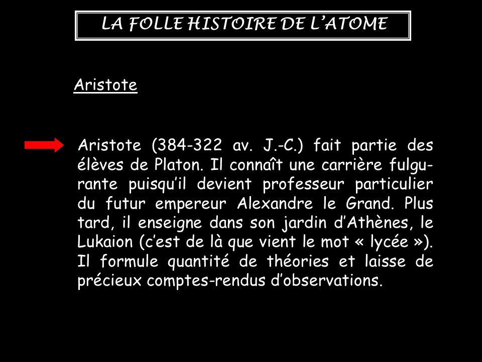 LA FOLLE HISTOIRE DE L'ATOME Aristote Aristote (384-322 av. J.-C.) fait partie des élèves de Platon. Il connaît une carrière fulgu- rante puisqu'il de