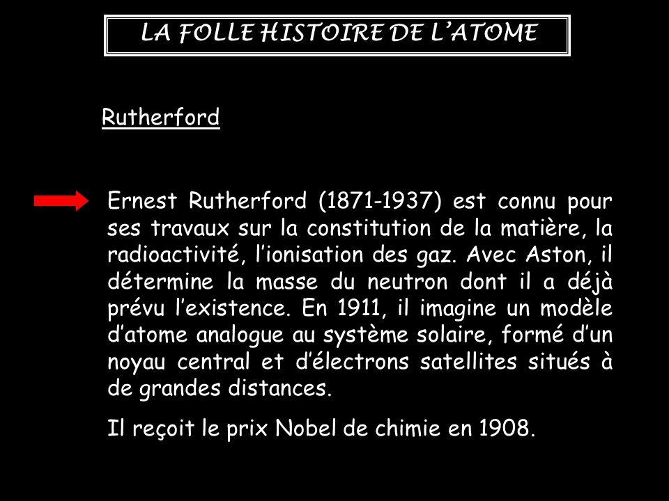 LA FOLLE HISTOIRE DE L'ATOME Rutherford Ernest Rutherford (1871-1937) est connu pour ses travaux sur la constitution de la matière, la radioactivité,