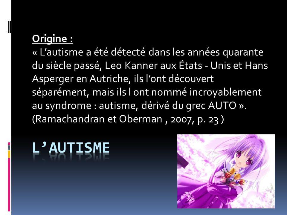 Origine : « L'autisme a été détecté dans les années quarante du siècle passé, Leo Kanner aux États - Unis et Hans Asperger en Autriche, ils l'ont découvert séparément, mais ils l ont nommé incroyablement au syndrome : autisme, dérivé du grec AUTO ».