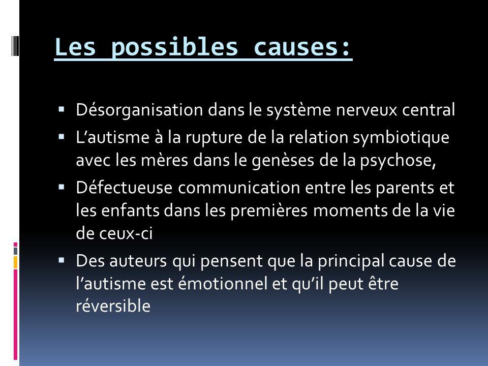 Les possibles causes:  Désorganisation dans le système nerveux central  L'autisme à la rupture de la relation symbiotique avec les mères dans le genèses de la psychose,  Défectueuse communication entre les parents et les enfants dans les premières moments de la vie de ceux-ci  Des auteurs qui pensent que la principal cause de l'autisme est émotionnel et qu'il peut être réversible