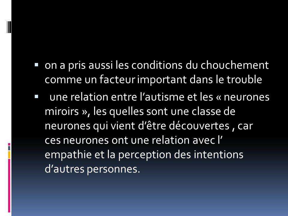  on a pris aussi les conditions du chouchement comme un facteur important dans le trouble  une relation entre l'autisme et les « neurones miroirs », les quelles sont une classe de neurones qui vient d'être découvertes, car ces neurones ont une relation avec l' empathie et la perception des intentions d'autres personnes.