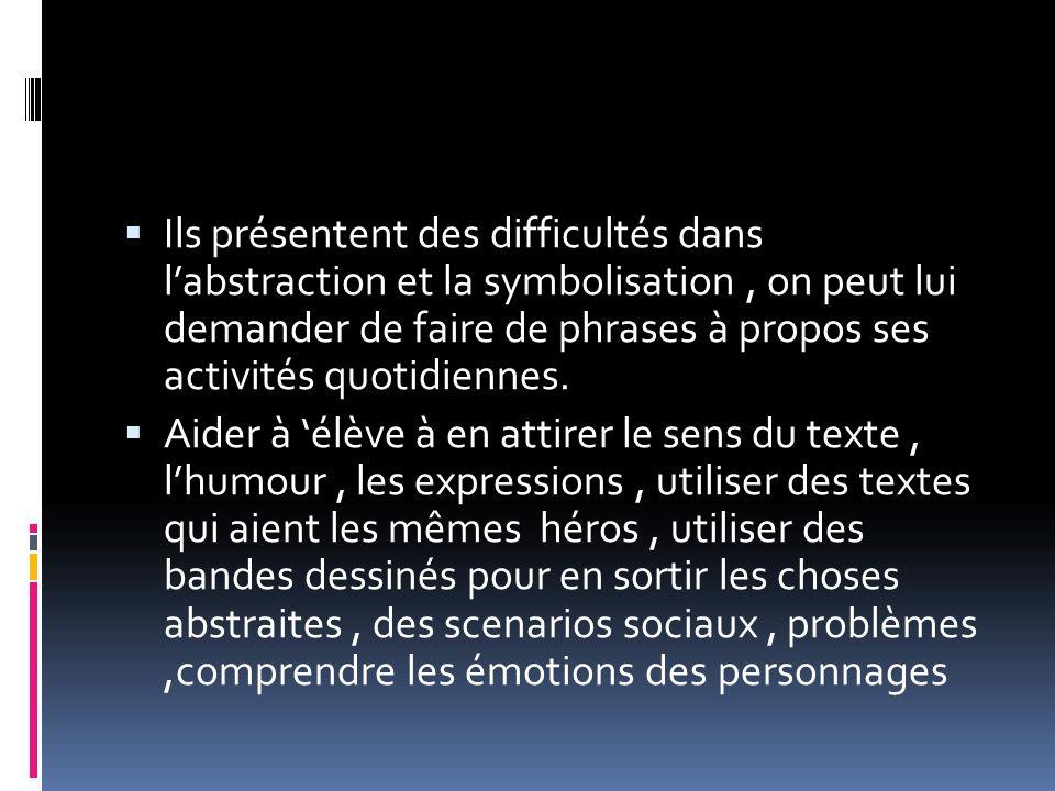  Ils présentent des difficultés dans l'abstraction et la symbolisation, on peut lui demander de faire de phrases à propos ses activités quotidiennes.