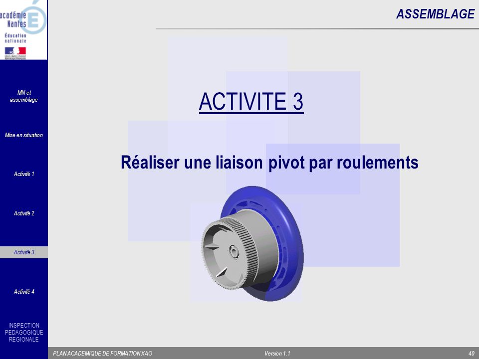INSPECTION PEDAGOGIQUE REGIONALE PLAN ACADEMIQUE DE FORMATION XAOVersion 1.140 ASSEMBLAGE ACTIVITE 3 Réaliser une liaison pivot par roulements Activit