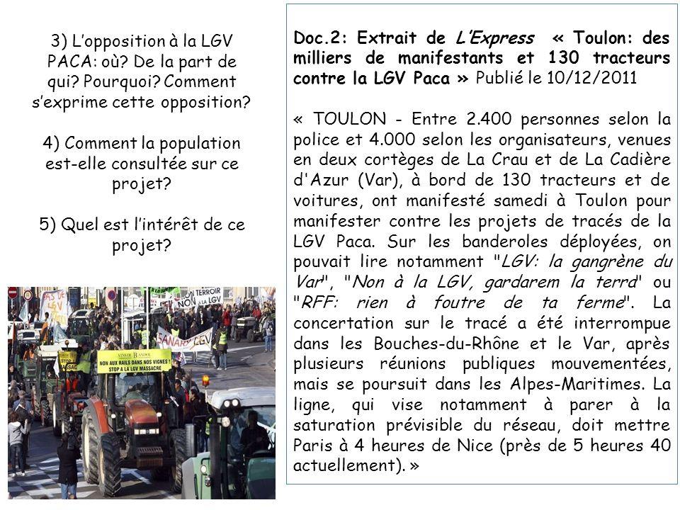 Doc.2: Extrait de L'Express « Toulon: des milliers de manifestants et 130 tracteurs contre la LGV Paca » Publié le 10/12/2011 « TOULON - Entre 2.400 personnes selon la police et 4.000 selon les organisateurs, venues en deux cortèges de La Crau et de La Cadière d Azur (Var), à bord de 130 tracteurs et de voitures, ont manifesté samedi à Toulon pour manifester contre les projets de tracés de la LGV Paca.