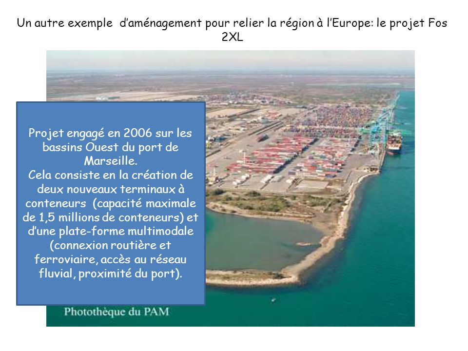 Un autre exemple d'aménagement pour relier la région à l'Europe: le projet Fos 2XL Projet engagé en 2006 sur les bassins Ouest du port de Marseille. C