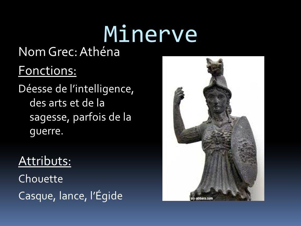 Minerve Nom Grec: Athéna Fonctions: Déesse de l'intelligence, des arts et de la sagesse, parfois de la guerre.
