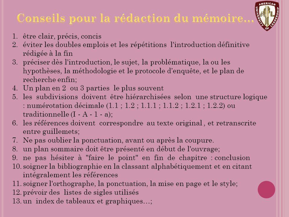 1.être clair, précis, concis 2.éviter les doubles emplois et les répétitions l introduction définitive rédigée à la fin 3.préciser dès l introduction, le sujet, la problématique, la ou les hypothèses, la méthodologie et le protocole d'enquête, et le plan de recherche enfin; 4.Un plan en 2 ou 3 parties le plus souvent 5.les subdivisions doivent être hiérarchisées selon une structure logique : numérotation décimale (1.1 ; 1.2 ; 1.1.1 ; 1.1.2 ; 1.2.1 ; 1.2.2) ou traditionnelle (I - A - 1 - a); 6.les références doivent correspondre au texte original, et retranscrite entre guillemets; 7.Ne pas oublier la ponctuation, avant ou après la coupure.