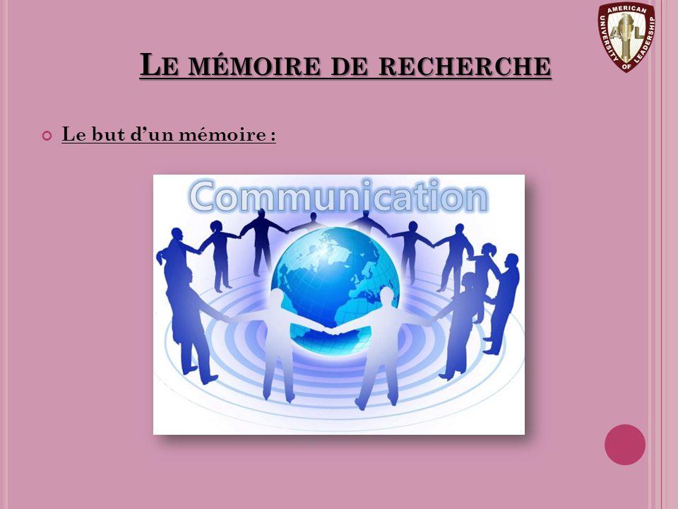 L E MÉMOIRE DE RECHERCHE Le but d'un mémoire :