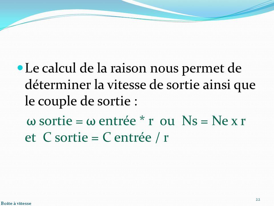 Le calcul de la raison nous permet de déterminer la vitesse de sortie ainsi que le couple de sortie : ω sortie = ω entrée * r ou Ns = Ne x r et C sortie = C entrée / r 22 Boite à vitesse