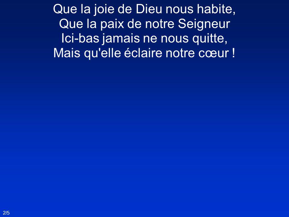 Que la joie de Dieu nous habite, Que la paix de notre Seigneur Ici-bas jamais ne nous quitte, Mais qu elle éclaire notre cœur .