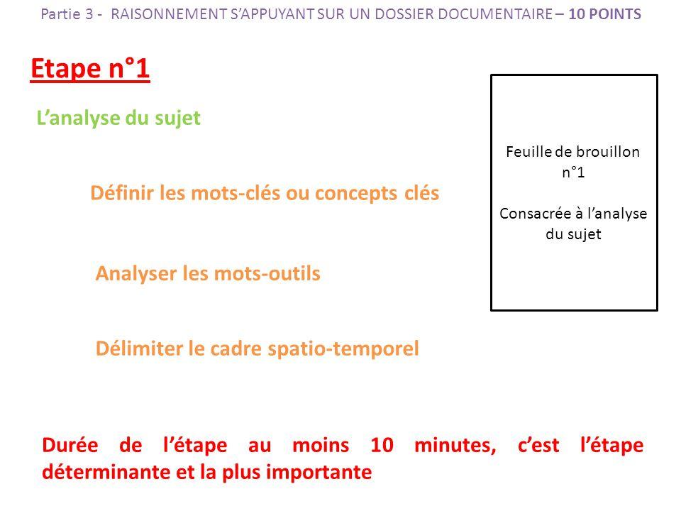 Etape n°1 L'analyse du sujet Définir les mots-clés ou concepts clés Analyser les mots-outils Délimiter le cadre spatio-temporel Durée de l'étape au moins 10 minutes, c'est l'étape déterminante et la plus importante Feuille de brouillon n°1 Consacrée à l'analyse du sujet Partie 3 - RAISONNEMENT S'APPUYANT SUR UN DOSSIER DOCUMENTAIRE – 10 POINTS