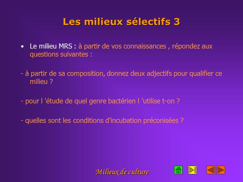 Milieux de culture Les milieux sélectifs 3 Le milieu MRS : à partir de vos connaissances, répondez aux questions suivantes : - à partir de sa composition, donnez deux adjectifs pour qualifier ce milieu .