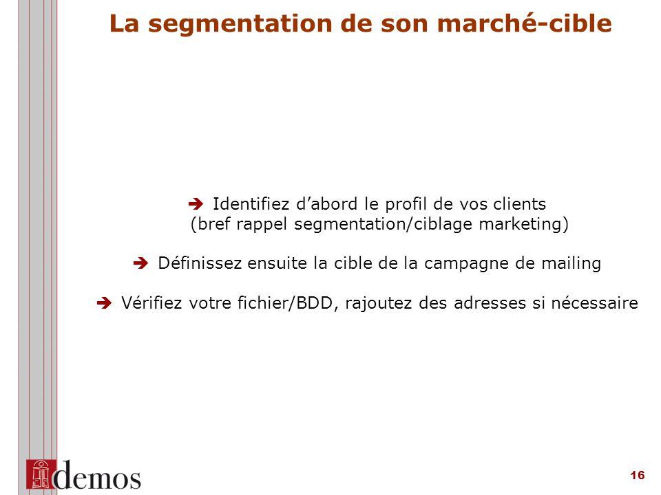 16 La segmentation de son marché-cible  Identifiez d'abord le profil de vos clients (bref rappel segmentation/ciblage marketing)  Définissez ensuite la cible de la campagne de mailing  Vérifiez votre fichier/BDD, rajoutez des adresses si nécessaire