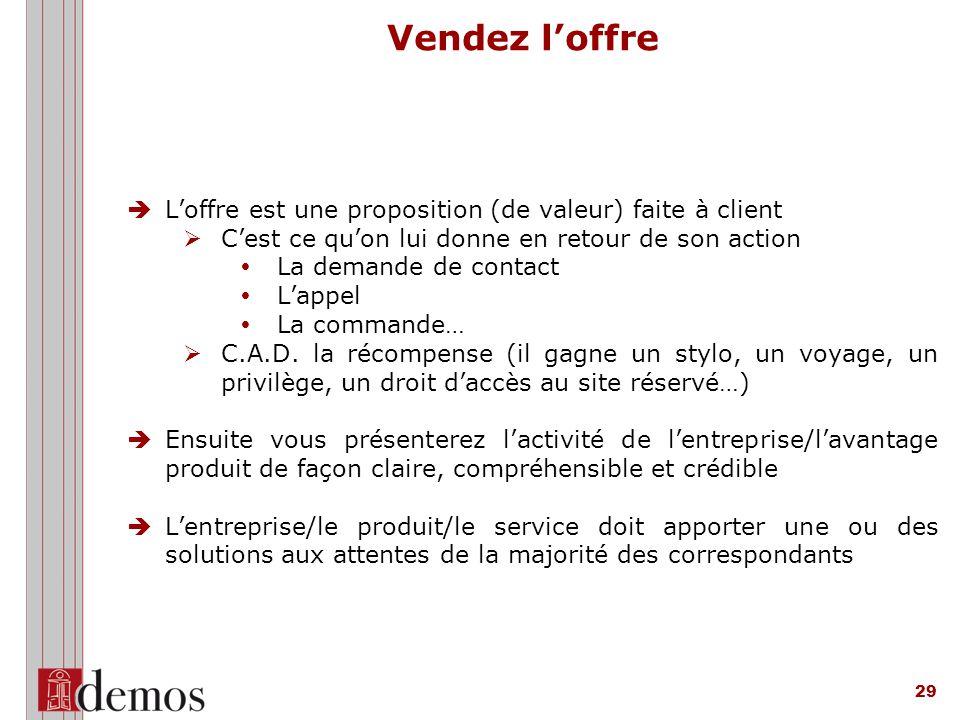 29 Vendez l'offre  L'offre est une proposition (de valeur) faite à client Ø C'est ce qu'on lui donne en retour de son action Ÿ La demande de contact Ÿ L'appel Ÿ La commande… Ø C.A.D.