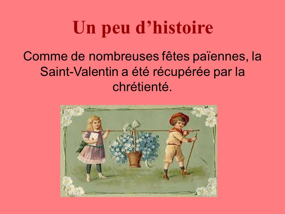 Un peu d'histoire Comme de nombreuses fêtes païennes, la Saint-Valentin a été récupérée par la chrétienté.