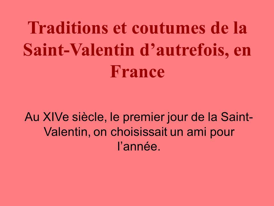 Traditions et coutumes de la Saint-Valentin d'autrefois, en France Au XIVe siècle, le premier jour de la Saint- Valentin, on choisissait un ami pour l'année.