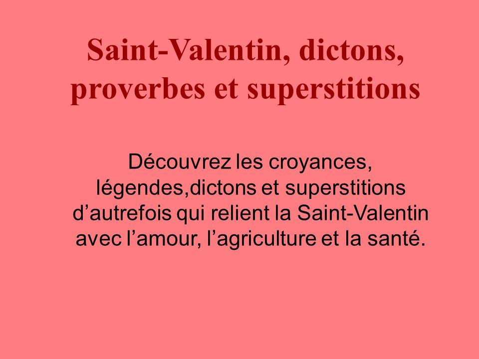 Saint-Valentin, dictons, proverbes et superstitions Découvrez les croyances, légendes,dictons et superstitions d'autrefois qui relient la Saint-Valentin avec l'amour, l'agriculture et la santé.